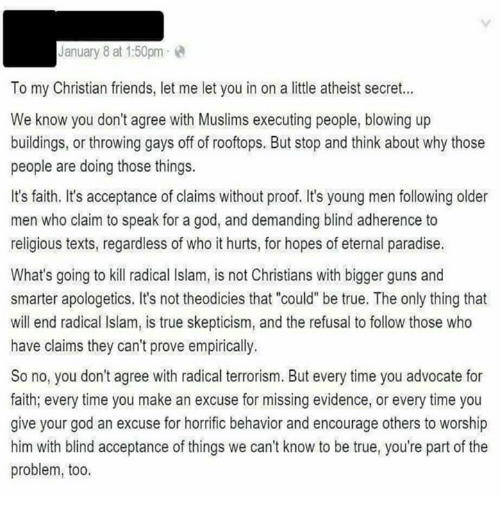 """Older Men: January 8 at 1:50pm  To my Christian friends, let me let you in on a little atheist secret...  We know you don't agree with Muslims executing people, blowing up  buildings, or throwing gays off of rooftops. But stop and think about why those  people are doing those things.  It's faith. It's acceptance of claims without proof. It's young men following older  men who claim to speak for a god, and demanding blind adherence to  religious texts, regardless of who it hurts, for hopes of eternal paradise.  What's going to kill radical lslam, is not Christians with bigger guns and  smarter apologetics. It's not theodicies that """"could"""" be true. The only thing that  will end radical Islam, is true skepticism, and the refusal to follow those who  have claims they can't prove empirically.  So no, you don't agree with radical terrorism. But every time you advocate for  faith, every time you make an excuse for missing evidence, or every time you  give your god an excuse for horrific behavior and encourage others to worship  him with blind acceptance of things we can't know to be true, you're part of the  problem, too."""