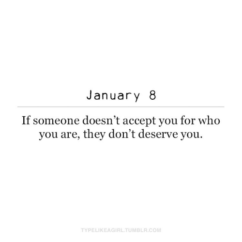 january: January 8  If someone doesn't accept you for who  you are, they don't deserve you.  TYPELIKEAGIRL.TUMBLR.COM