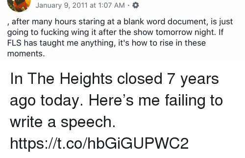 Fucking, Memes, and How To: January 9, 2011 at 1:07 AM . *  after many hours staring at a blank word document, is just  going to fucking wing it after the show tomorrow night. If  FLS has taught me anything, it's how to rise in these  moments. In The Heights closed 7 years ago today. Here's me failing to write a speech. https://t.co/hbGiGUPWC2