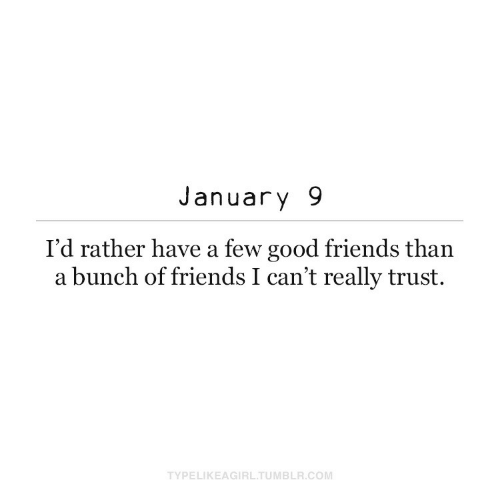 A Bunch Of: January 9  I'd rather have a few good friends than  a bunch of friends I can't really trust.  TYPELIKEAGIRL.TUMBLR.COM