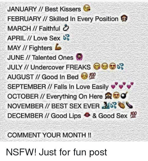 Love, Nsfw, and Sex: JANUARY Best Kissers  FEBRUARY Skilled In Every Position  MARCH Faithful  APRIL Love Sex OS  MAY Fighters b  JUNE Talented ones  JULY Undercover FREAKs  AUGUST Good In Bed  SEPTEMBER Falls In Love Easily v v v  OCTOBER Everything on Here Aeg  NOVEMBER BEST SEx EVER  DECEMBER Good Lips & Good Sex  COMMENT YOUR MONTH NSFW! Just for fun post