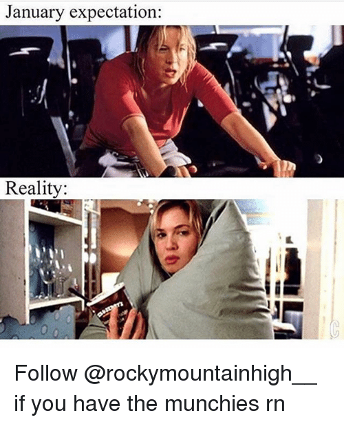 Expectation Reality: January expectation:  Reality:  th Follow @rockymountainhigh__ if you have the munchies rn
