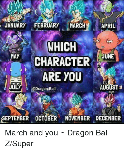 Dragon Ball Z Super: JANUARY FEBRUARY MARCH APRIL  WHICH  JUNE  MAY  CHARACTER  ARE YOU  JULy  AUGUST  @Dragon-Ball  SEPTEMBER OCTOBER NOVEMBER DECEMBER March and you ~ Dragon Ball Z/Super