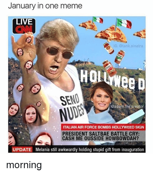 Air Force, Black Twitter, and Tank: January in one meme  LIVE  G: tank sinatra  HOL  SEND  @adam.the creator  ITALIAN AIR FORCE BOMBS HOLLYWEED SIGN  PRESIDENT SALTBAE BATTLE CRY:  CASH ME OUSSIDE HOWBOWDAH?  UPDATE Melania still awkwardly holding stupid gift from inauguration morning