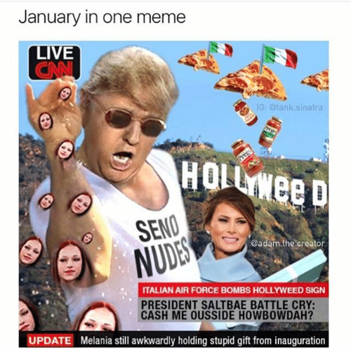 Saltbae: January in one meme  LIVE  G: @tank.sinatra  HolLNee D  SENO  @adam.the creator  ITALIAN AIR FORCE BOMBS HOLLYWEED SIGN  PRESIDENT SALTBAE BATTLE CRY:  CASH ME OUSSIDE HOWBOWDAH?  UPDATE  Melania still awkwardly holding stupid gift from inauguration