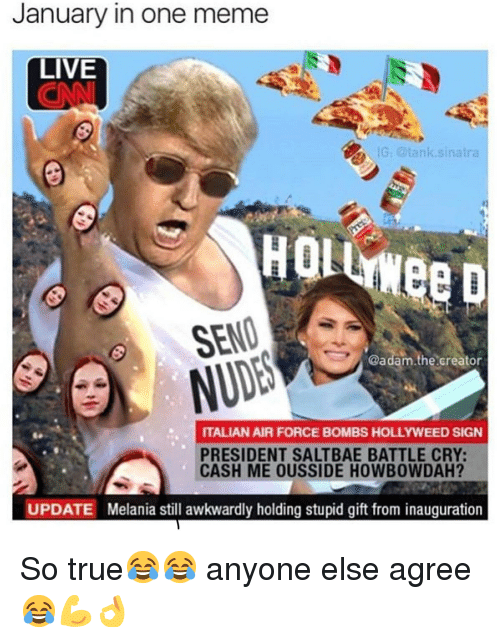 Saltbae: January in one meme  LIVE  G. @tanksinat  HQli  SENO  @adam.the.creator  ITALIAN AIR FORCE BOMBS HOLLYWEED SIGN  PRESIDENT SALTBAE BATTLE CRY:  CASH ME OUSSIDE HOWBOWDAH?  UPDATE  Melania still awkwardly holding stupid gift from inauguration