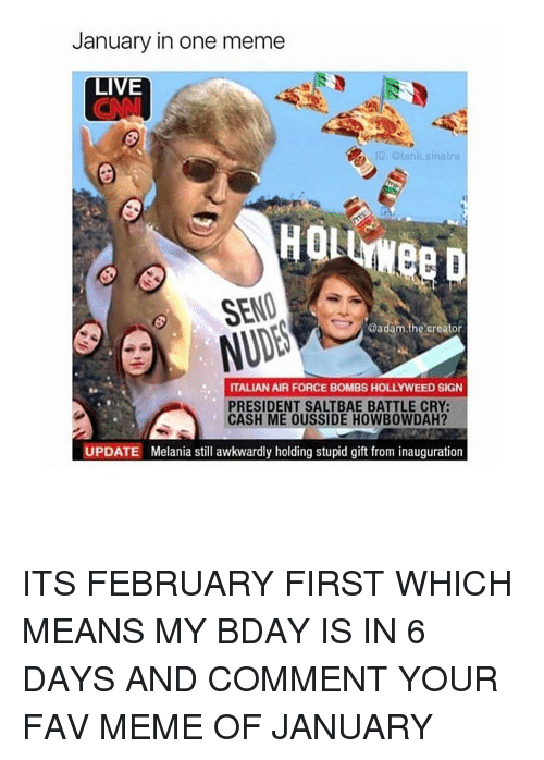 Memes, Awkward, and Air Force: January in one meme  LIVE  IG, otank sinatra  SEND  @adam.the creator  ITALIAN AIR FORCE BOMBS HOLLYWEED SIGN  PRESIDENT SALTBAE BATTLE CRY:  CASH ME OUSSIDE HOWBOWDAH?  UPDATE Melania still awkwardly holding stupid gift from inauguration ITS FEBRUARY FIRST WHICH MEANS MY BDAY IS IN 6 DAYS AND COMMENT YOUR FAV MEME OF JANUARY