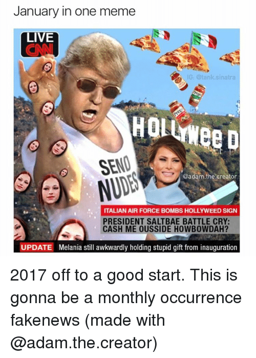 Funny, Air Force, and Tank: January in one meme  LIVE  IG: @tank sinatra  HOL  SEND  @adam.the creator  ITALIAN AIR FORCE BOMBS HOLLYWEED SIGN  PRESIDENT SALTBAE BATTLE CRY:  CASH ME OUSSIDE HOWBOWDAH?  UPDATE Melania still awkwardly holding stupid gift from inauguration 2017 off to a good start. This is gonna be a monthly occurrence fakenews (made with @adam.the.creator)