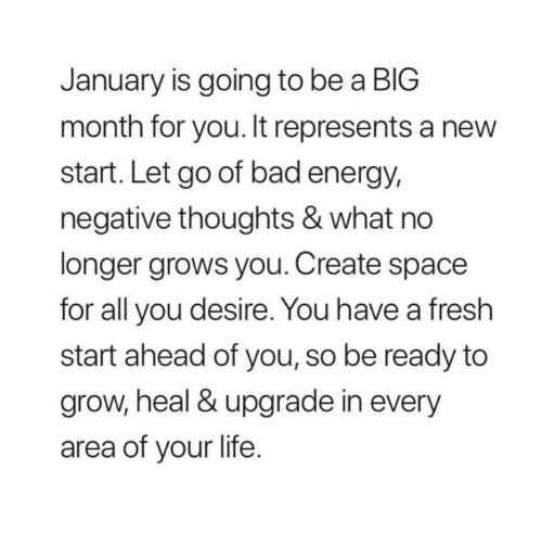 Fresh Start: January is going to be a BIG  month for you. It represents a new  start. Let go of bad energy,  negative thoughts & what no  longer grows you. Create space  for all you desire. You have a fresh  start ahead of you, so be ready to  grow, heal & upgrade in every  area of your life