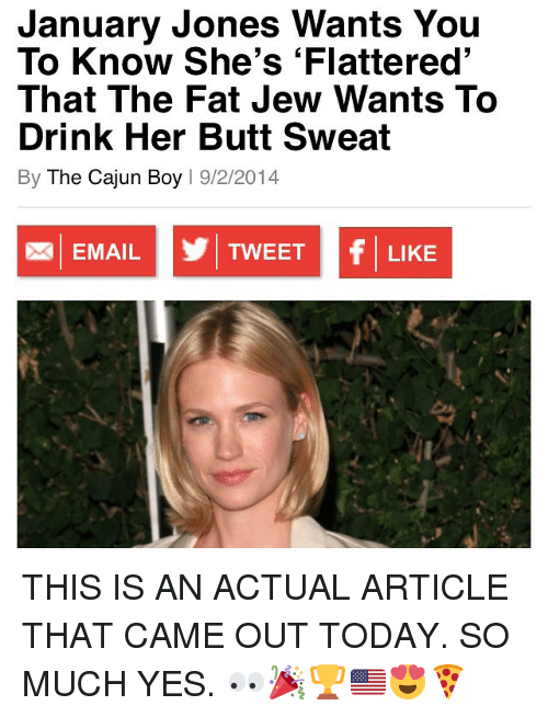 cajun: January Jones Wants You  To Know She's Flattered'  That The Fat Jew Wants To  Drink Her Butt Sweat  By The Cajun Boy  l 9/2/2014  f TWEET  EMAIL  LIKE THIS IS AN ACTUAL ARTICLE THAT CAME OUT TODAY. SO MUCH YES. 👀🎉🏆🇺🇸😍🍕