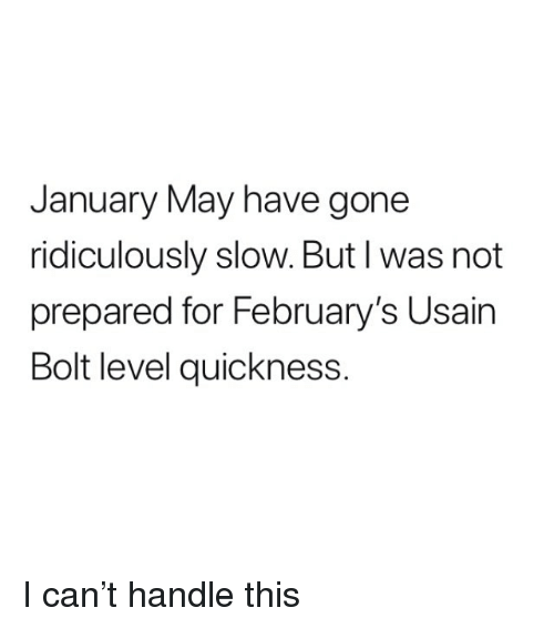 bolt: January May have gone  ridiculously slow. But I was not  prepared for February's Usain  Bolt level quickness. I can't handle this