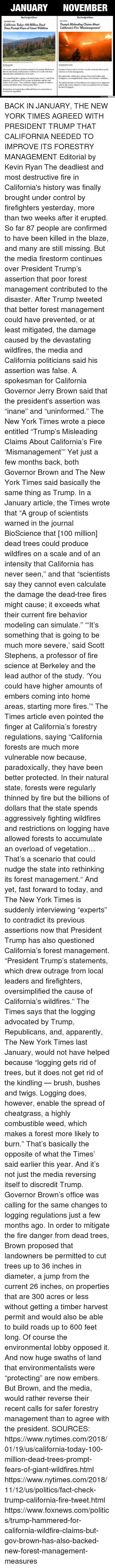 "Fact Check: JANUARY NOVEMBER  TheAew JJork Eimes  TheAewJjorkTimes  FACT CHECK  CALIFORNIA TODAY  California Today: 100 Million Dead  Trees Prompt Fears of Giant Wildfires  Trump's Misleading Claims About  California's Fire Mismanagement'  Patches of dead and dying trees near Cressman, Calif  By Thomas Fuller  lan. 19, 2018  By Kendra Pierre-Louis  This week a group of scientists warned in the journal BioScience President Trump took to Twitter over the weekend, blaming the  that the dead trees could produce wildfires on a scale and of an  infernos on forest management...  intensity that California has never seen  Stephens, a professor of fire science at Berkeley and the lead  coming into home areas, starting more fires.""..  Restrictions on logging have allowed forests to accumulate an  His statements, which drew outrage from local leaders and  It's something that is going to be much more severe,"" said Scott firefighters, oversimplified the causes of California's wildfires...  author of the study. ""You could have higher amounts of embers The administration and Republicans in Congress have supported  calls by the timber industry to clear out potential fuel by letting  the land be logged...  overload of vegetation.  Unbiased Amer BACK IN JANUARY, THE NEW YORK TIMES AGREED WITH PRESIDENT TRUMP THAT CALIFORNIA NEEDED TO IMPROVE ITS FORESTRY MANAGEMENT  Editorial by Kevin Ryan  The deadliest and most destructive fire in California's history was finally brought under control by firefighters yesterday, more than two weeks after it erupted.  So far 87 people are confirmed to have been killed in the blaze, and many are still missing.  But the media firestorm continues over President Trump's assertion that poor forest management contributed to the disaster.  After Trump tweeted that better forest management could have prevented, or at least mitigated, the damage caused by the devastating wildfires, the media and California politicians said his assertion was false.  A spokesman for California Governor Jerry Brown said that the president's assertion was ""inane"" and ""uninformed.""  The New York Times wrote a piece entitled ""Trump's Misleading Claims About California's Fire 'Mismanagement'""  Yet just a few months back, both Governor Brown and The New York Times said basically the same thing as Trump.  In a January article, the Times wrote that ""A group of scientists warned in the journal BioScience that [100 million] dead trees could produce wildfires on a scale and of an intensity that California has never seen,"" and that ""scientists say they cannot even calculate the damage the dead-tree fires might cause; it exceeds what their current fire behavior modeling can simulate.""  ""'It's something that is going to be much more severe,' said Scott Stephens, a professor of fire science at Berkeley and the lead author of the study. 'You could have higher amounts of embers coming into home areas, starting more fires.'""  The Times article even pointed the finger at California's forestry regulations, saying ""California forests are much more vulnerable now because, paradoxically, they have been better protected. In their natural state, forests were regularly thinned by fire but the billions of dollars that the state spends aggressively fighting wildfires and restrictions on logging have allowed forests to accumulate an overload of vegetation… That's a scenario that could nudge the state into rethinking its forest management.""  And yet, fast forward to today, and The New York Times is suddenly interviewing ""experts"" to contradict its previous assertions now that President Trump has also questioned California's forest management.  ""President Trump's statements, which drew outrage from local leaders and firefighters, oversimplified the cause of California's wildfires."" The Times says that the logging advocated by Trump, Republicans, and, apparently, The New York Times last January, would not have helped because ""logging gets rid of trees, but it does not get rid of the kindling — brush, bushes and twigs. Logging does, however, enable the spread of cheatgrass, a highly combustible weed, which makes a forest more likely to burn.""  That's basically the opposite of what the Times' said earlier this year.  And it's not just the media reversing itself to discredit Trump.  Governor Brown's office was calling for the same changes to logging regulations just a few months ago.  In order to mitigate the fire danger from dead trees, Brown proposed that landowners be permitted to cut trees up to 36 inches in diameter, a jump from the current 26 inches, on properties that are 300 acres or less without getting a timber harvest permit and would also be able to build roads up to 600 feet long.  Of course the environmental lobby opposed it.  And now huge swaths of land that environmentalists were ""protecting"" are now embers.  But Brown, and the media, would rather reverse their recent calls for safer forestry management than to agree with the president.    SOURCES: https://www.nytimes.com/2018/01/19/us/california-today-100-million-dead-trees-prompt-fears-of-giant-wildfires.html https://www.nytimes.com/2018/11/12/us/politics/fact-check-trump-california-fire-tweet.html https://www.foxnews.com/politics/trump-hammered-for-california-wildfire-claims-but-gov-brown-has-also-backed-new-forest-management-measures"