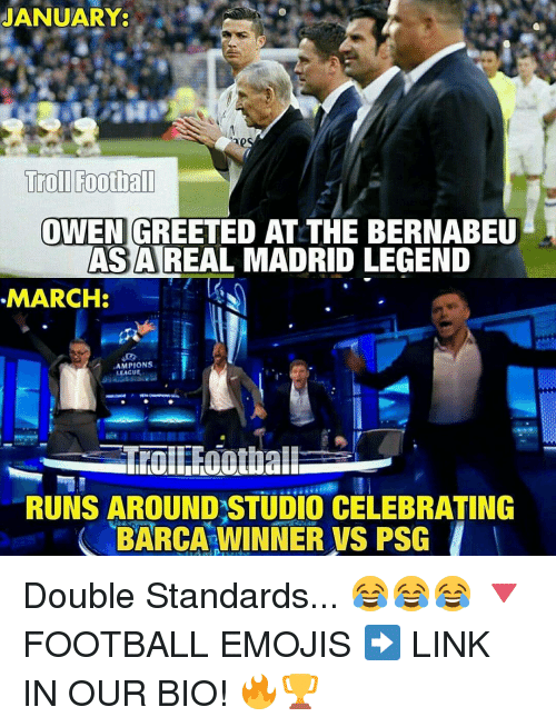 Memes, Real Madrid, and 🤖: JANUARY  Troll Football  OWEN GREETED AT THE BERNABEU  AS A REAL MADRID LEGEND  MARCH  AMPIONS  LEAGUE  RUNS AROUNDSTUDIO CELEBRATING  BARCA WINNER vs PSG Double Standards... 😂😂😂 🔻FOOTBALL EMOJIS ➡️ LINK IN OUR BIO! 🔥🏆