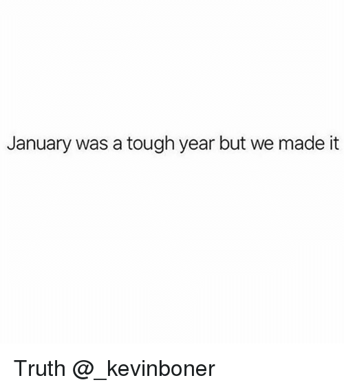 Funny, Meme, and Tough: January was a tough year but we made it Truth @_kevinboner