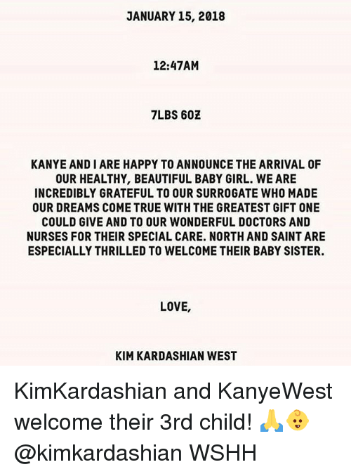 Beautiful, Kanye, and Kim Kardashian: JANUARY15, 2018  12:47AM  7LBS 602  KANYE AND I ARE HAPPY TO ANNOUNCE THE ARRIVAL OF  OUR HEALTHY, BEAUTIFUL BABY GIRL. WE ARE  INCREDIBLY GRATEFUL TO OUR SURROGATE WHO MADE  OUR DREAMS COME TRUE WITH THE GREATEST GIFT ONE  COULD GIVE AND TO OUR WONDERFUL DOCTORS AND  NURSES FOR THEIR SPECIAL CARE. NORTH AND SAINT ARE  ESPECIALLY THRILLED TO WELCOME THEIR BABY SISTER.  LOVE,  KIM KARDASHIAN WEST KimKardashian and KanyeWest welcome their 3rd child! 🙏👶 @kimkardashian WSHH
