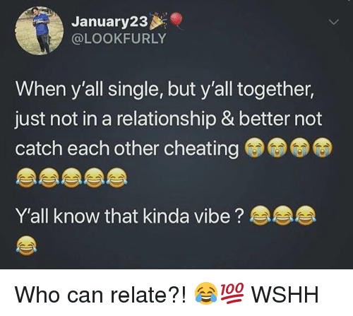 Cheating, Memes, and Wshh: January23  @LOOKFURLY  When y'all single, but y'all together,  just not in a relationship & better not  catch each other cheating  Y'all know that kinda vibe? Who can relate?! 😂💯 WSHH