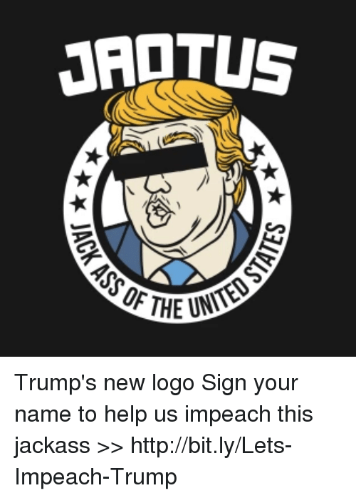 Trumps New Logo: JAOTUS  ASS OF THE Trump's new logo  Sign your name to help us impeach this jackass >> http://bit.ly/Lets-Impeach-Trump