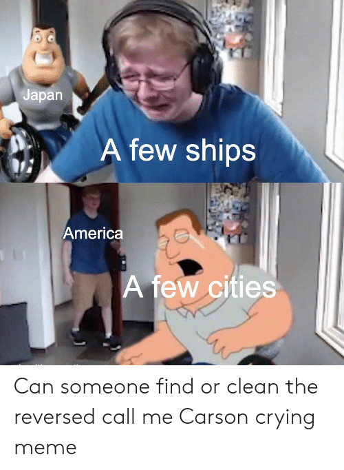 America, Crying, and Meme: Japan  A few ships  America  A few cities Can someone find or clean the reversed call me Carson crying meme