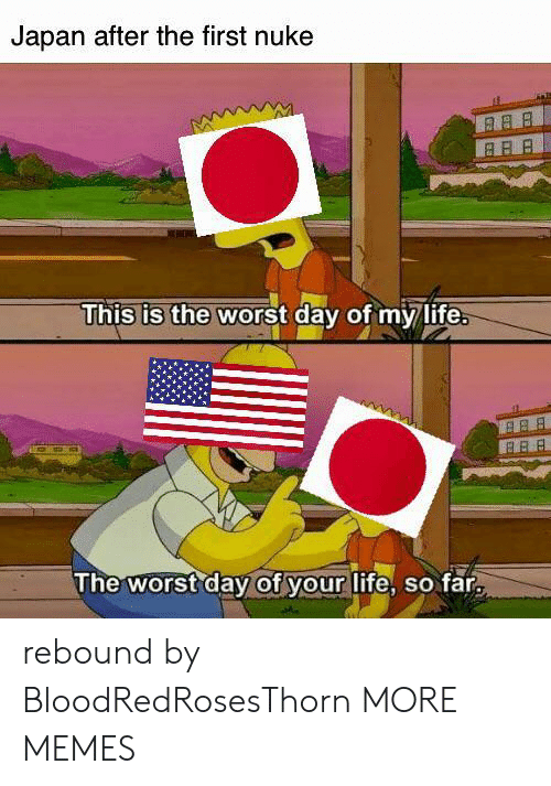 nuke: Japan after the first nuke  This is the worst day of my life.  B BB  The worst day of your life, so far rebound by BloodRedRosesThorn MORE MEMES