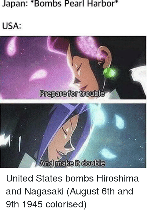 Colorised: Japan: *Bombs Pearl Harbor*  USA:  Prepare for trout  And make it double United States bombs Hiroshima and Nagasaki (August 6th and 9th 1945 colorised)