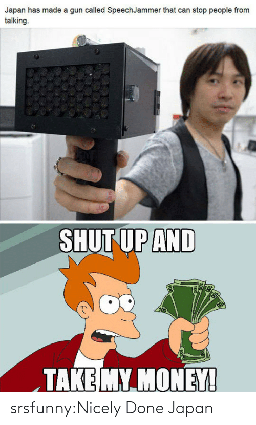 Shut Up And Take: Japan has made a gun called SpeechJammer that can stop people from  talking.  SHUT UP AND  TAKE MY MONEY srsfunny:Nicely Done Japan
