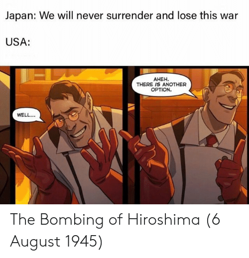Surrender: Japan: We will never surrender and lose this war  USA:  AHEH.  THERE IS ANOTHER  OPTION.  WELL. The Bombing of Hiroshima (6 August 1945)
