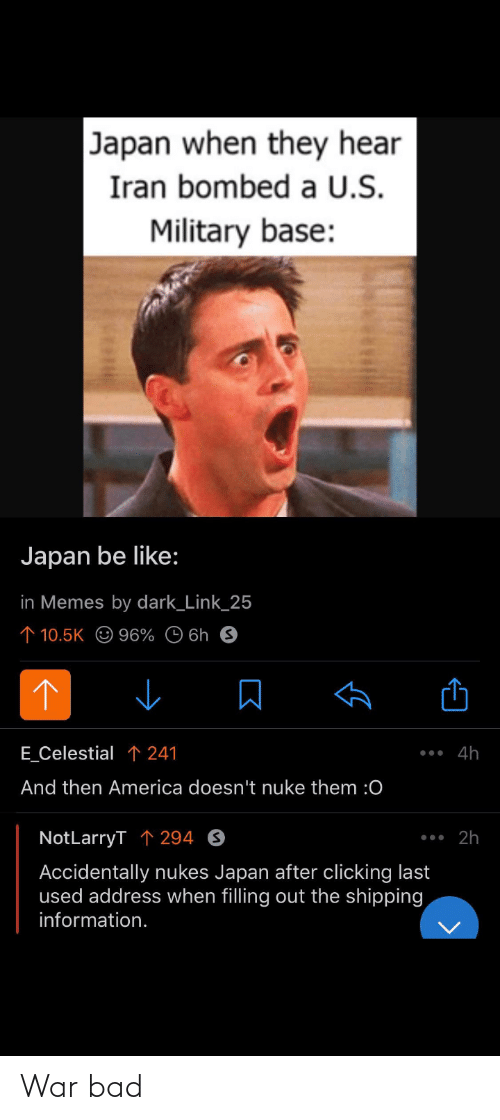 celestial: Japan when they hear  Iran bombed a U.S.  Military base:  Japan be like:  in Memes by dark_Link_25  ↑ 10.5K O 96% © 6h 9  E_Celestial ↑ 241  •.. 4h  And then America doesn't nuke them :0  •. 2h  NotLarryT ↑ 294 O  Accidentally nukes Japan after clicking last  used address when filling out the shipping  information. War bad