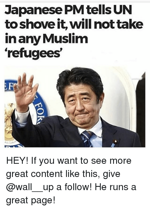 Memes, Muslim, and Content: Japanese PM tells UN  to shove it, will not take  in any Muslim  refugees  Fl HEY! If you want to see more great content like this, give @wall__up a follow! He runs a great page!