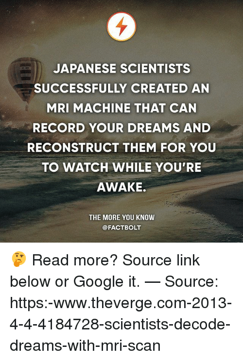 mri: JAPANESE SCIENTISTS  SUCCESSFULLY CREATED AN  MRI MACHINE THAT CAN  RECORD YOUR DREAMS AND  RECONSTRUCT THEM FOR YOU  TO WATCH WHILE YOU'RE  AWAKE.  THE MORE YOU KNOW  @FACTBOLT 🤔 Read more? Source link below or Google it. — Source: https:-www.theverge.com-2013-4-4-4184728-scientists-decode-dreams-with-mri-scan