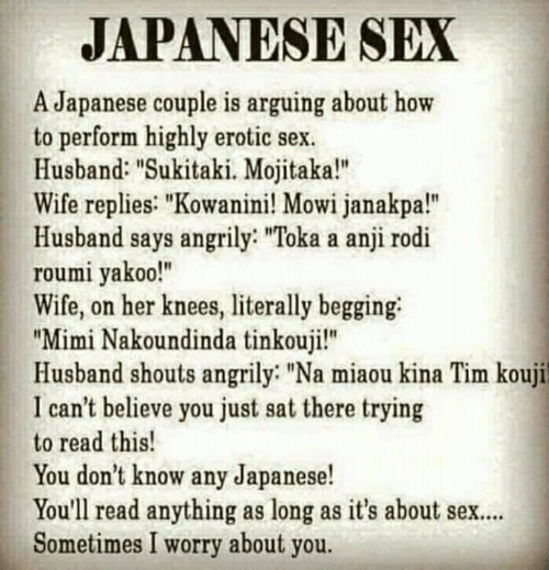 """mimi: JAPANESE SEX  A Japanese couple is arguing about how  to perform highly erotic sex  Husband: """"Sukitaki. Mojitaka!""""  Wife replies: """"Kowanini! Mowi janakpa!""""  Husband says angrily: """"Toka a anji rodi  roumi yakoo!""""  Wife, on her knees, literally begging  """"Mimi Nakoundinda tinkouji!""""  Husband shouts angrily """"Na miaou kina Tim kouji  I can't believe you just sat there trying  to read this!  You don't know any Japanese!  You'll read anything as long as it's about sex..  Sometimes I worry about you."""