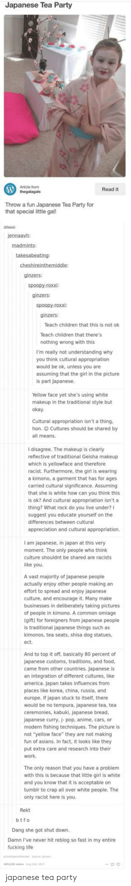 """Btfo: Japanese Tea Party  Article from  thegalagals  Read it  Throw a  Throw a fun Japanese Tea Party for  that special little gal!  jennaavh  ginzers:  ginzers:  ginzers:  Teach children that this is not ok  Teach children that there's  nothing wrong with this  I'm really not understanding why  you think cultural appropriatiorn  would be ok, unless you are  assuming that the girl in the picture  is part Japanese  Yellow face yet she's using white  makeu  p in the traditional style but  oka  Cultural appropriation isn't a thing  hon. Cultures should be shared by  all means.  I disagree. The makeup is clearly  reflective of traditional Geisha makeup  which is yellowface and therefore  racist. Furthermore, the girl is wearing  a kimono, a garment that has for ages  carried cultural significance. Assuming  that she is white how can you think this  is ok? And cultural appropriation isn't a  thing? What rock do you live under?I  suggest you educate yourself on the  differences between cultural  appreciation and cultural appropriation.  I am japanese, in japan at this very  moment. The only people who think  culture shouldnt be shared are racists  like you.  A vast majority of Japanese people  actually enjoy other people making an  effort to spread and enjoy japanese  culture, and encourage it. Many make  businesses in deliberately taking pictures  of people in kimono. A common omiage  gift) for foreigners from japanese people  is traditional japanese things such as  kimonos, tea seats, shisa dog statues,  ect  And to top it off, basically 80 percent of  japanese customs, traditions, and food  came from other countries. Japanese is  an integration of different cultures, like  america. Japan takes influences from  places like korea, china, russia, and  europe. If japan stuck to itself, there  would be no tempura, japanese tea, tea  ceremonies, kabuki, japanese bread,  japanese curry, j- pop, anime, cars, or  modern fishing techniques. The picture is  not """"yellow face"""" they"""