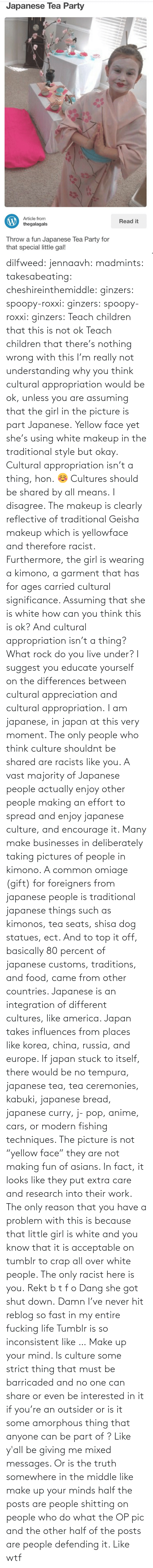 "White People: Japanese Tea Party  Article from  thegalagals  Read it  Throw a fun Japanese lea Party for  that special little gal! dilfweed:  jennaavh:  madmints:  takesabeating:  cheshireinthemiddle:  ginzers:  spoopy-roxxi:  ginzers:  spoopy-roxxi:  ginzers:  Teach children that this is not ok  Teach children that there's nothing wrong with this  I'm really not understanding why you think cultural appropriation would be ok, unless you are assuming that the girl in the picture is part Japanese.  Yellow face yet she's using white makeup in the traditional style but okay. Cultural appropriation isn't a thing, hon. ☺️ Cultures should be shared by all means.  I disagree. The makeup is clearly reflective of traditional Geisha makeup which is yellowface and therefore racist. Furthermore, the girl is wearing a kimono, a garment that has for ages carried cultural significance. Assuming that she is white how can you think this is ok? And cultural appropriation isn't a thing? What rock do you live under? I suggest you educate yourself on the differences between cultural appreciation and cultural appropriation.  I am japanese, in japan at this very moment. The only people who think culture shouldnt be shared are racists like you.  A vast majority of Japanese people actually enjoy other people making an effort to spread and enjoy japanese culture, and encourage it. Many make businesses in deliberately taking pictures of people in kimono. A common omiage (gift) for foreigners from japanese people is traditional japanese things such as kimonos, tea seats, shisa dog statues, ect.  And to top it off, basically 80 percent of japanese customs, traditions, and food, came from other countries. Japanese is an integration of different cultures, like america. Japan takes influences from places like korea, china, russia, and europe. If japan stuck to itself, there would be no tempura, japanese tea, tea ceremonies, kabuki, japanese bread, japanese curry, j- pop, anime, cars, or modern fishing techniques. The picture is not ""yellow face"" they are not making fun of asians. In fact, it looks like they put extra care and research into their work.  The only reason that you have a problem with this is because that little girl is white and you know that it is acceptable on tumblr to crap all over white people. The only racist here is you.  Rekt  b t f o  Dang she got shut down.  Damn I've never hit reblog so fast in my entire fucking life   Tumblr is so inconsistent like … Make up your mind. Is culture some strict thing that must be barricaded and no one can share or even be interested in it if you're an outsider or is it some amorphous thing that anyone can be part of ? Like y'all be giving me mixed messages. Or is the truth somewhere in the middle like make up your minds half the posts are people shitting on people who do what the OP pic and the other half of the posts are people defending it. Like wtf"