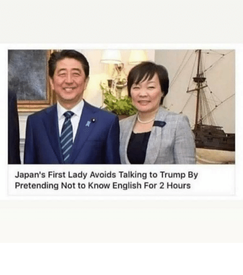 first lady: Japan's First Lady Avoids Talking to Trump By  Pretending Not to Know English For 2 Hours ⠀