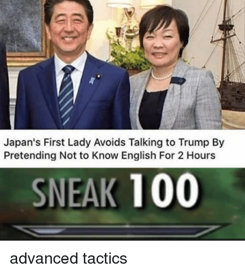 first lady: Japan's First Lady Avoids Talking to Trump By  Pretending Not to Know English For 2 Hours  SNEAK 100 advanced tactics