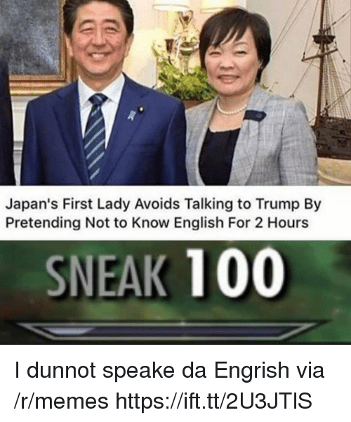 first lady: Japan's First Lady Avoids Talking to Trump By  Pretending Not to Know English For 2 Hours  SNEAK 100 I dunnot speake da Engrish via /r/memes https://ift.tt/2U3JTlS