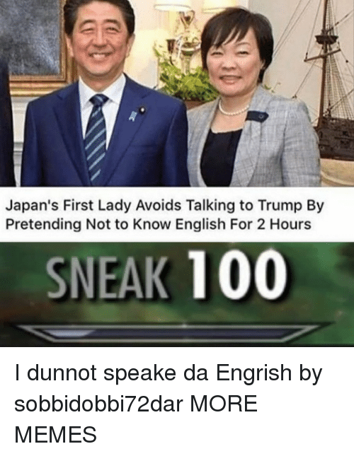 first lady: Japan's First Lady Avoids Talking to Trump By  Pretending Not to Know English For 2 Hours  SNEAK 100 I dunnot speake da Engrish by sobbidobbi72dar MORE MEMES