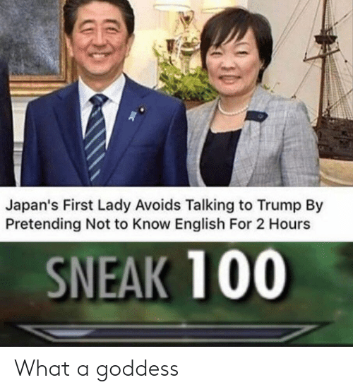 first lady: Japan's First Lady Avoids Talking to Trump By  Pretending Not to Know English For 2 Hours  SNEAK 100 What a goddess