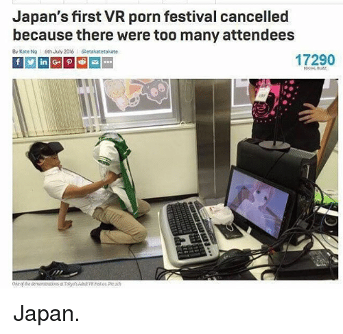 Memes, Japan, and Porn: Japan's first VR porn festival cancelled  because there were too many attendees  By Kate Ng  6th July 2016@etakatetakate  17290 Japan.