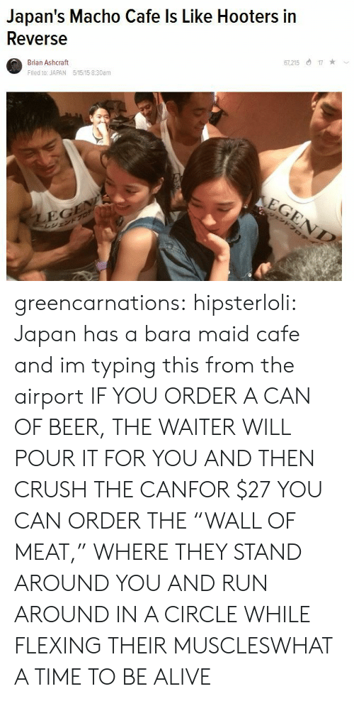 """kotaku: Japan's Macho Cafe ls Like Hooters in  Reverse  Brian Ashcraft  Fled to: JAPAN 5/1515 8:30am  7,21517  EG greencarnations:  hipsterloli:  Japan has a bara maid cafe and im typing this from the airport  IF YOU ORDER A CAN OF BEER, THE WAITER WILL POUR IT FOR YOU AND THEN CRUSH THE CANFOR $27 YOU CAN ORDER THE""""WALL OF MEAT,"""" WHERE THEY STAND AROUND YOU AND RUN AROUND IN A CIRCLE WHILE FLEXING THEIR MUSCLESWHAT A TIME TO BE ALIVE"""