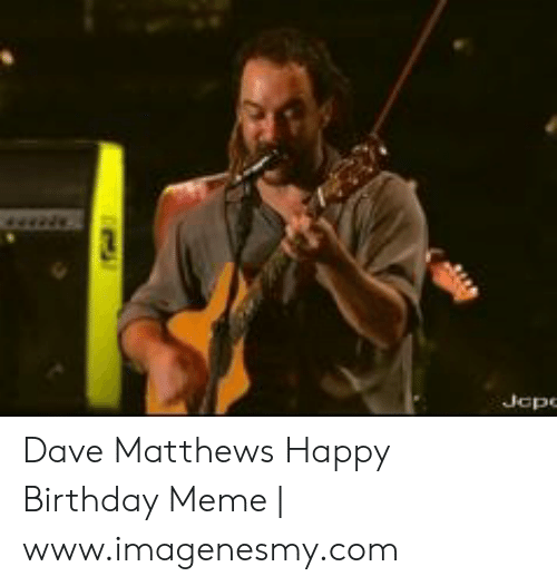 Dave Matthews Happy Birthday: Jape Dave Matthews Happy Birthday Meme | www.imagenesmy.com