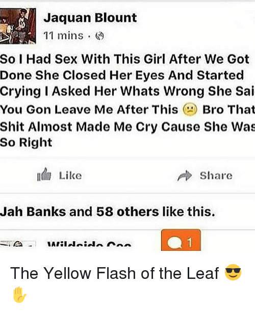 Whats Wrong: Jaquan Blount  11 mins .  So I Had Sex With This Girl After We Got  Done She Closed Her Eyes And Started  Crying I Asked Her Whats Wrong She Sai  You Gon Leave Me After ThisBro That  Shit Almost Made Me Cry Cause She Was  So Right  Like  share  Jah Banks and 58 others like this The Yellow Flash of the Leaf 😎✋