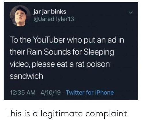 jar jar: jar jar binks  @JaredTyler13  To the YouTuber who put an ad in  their Rain Sounds for Sleeping  video, please eat a rat poison  sandwich  12:35 AM 4/10/19 Twitter for iPhone This is a legitimate complaint