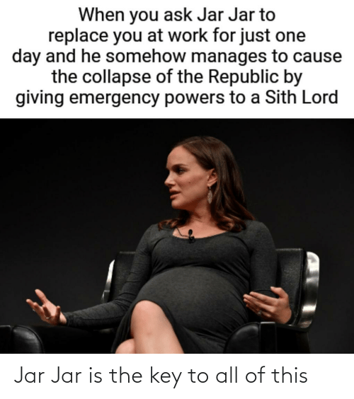 the key: Jar Jar is the key to all of this