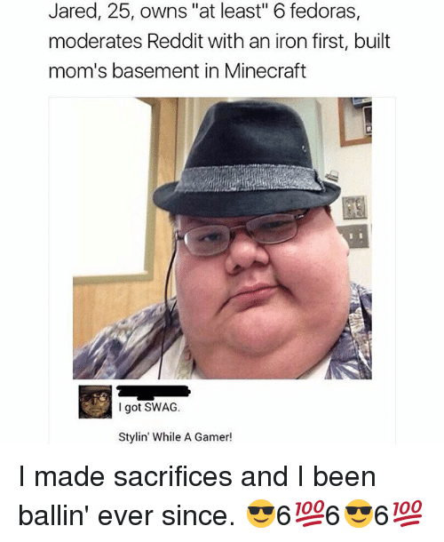 """fedoras: Jared, 25, owns """"at least"""" 6 fedoras,  moderates Reddit with an iron first, built  mom's basement in Minecraft  I got SWAG.  Stylin' While A Gamer! I made sacrifices and I been ballin' ever since. 😎6💯6😎6💯"""