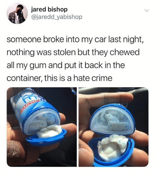 Put It Back: jared bishop  @jaredd_yabishop  someone broke into my car last night,  nothing was stolen but they chewed  all my gum and put it back in the  container, this is a hate crime