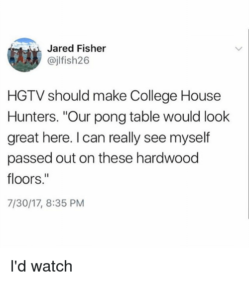 """College, Hgtv, and House: Jared Fisher  @jlfish26  HGTV should make College House  Hunters. """"Our pong table would look  great here. I can really see myself  passed out on these hardwood  floors.""""  7/30/17, 8:35 PM I'd watch"""