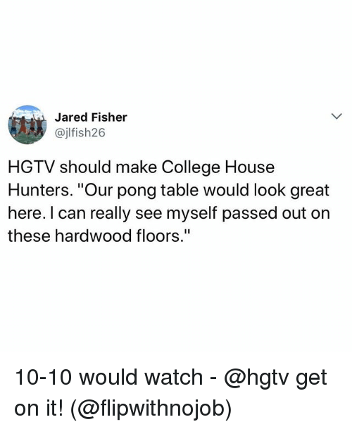 "College, Funny, and Hgtv: Jared Fisher  @jlfish26  HGTV should make College House  Hunters. ""Our pong table would look great  here. I can really see myself passed out on  these hardwood floors."" 10-10 would watch - @hgtv get on it! (@flipwithnojob)"