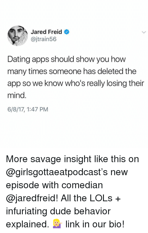 new episode: Jared Freid  @jtrain56  Dating apps should show you how  many times someone has deleted the  app so we know who's really losing their  mind.  6/8/17, 1:47 PM More savage insight like this on @girlsgottaeatpodcast's new episode with comedian @jaredfreid! All the LOLs + infuriating dude behavior explained. 💁🏼 link in our bio!