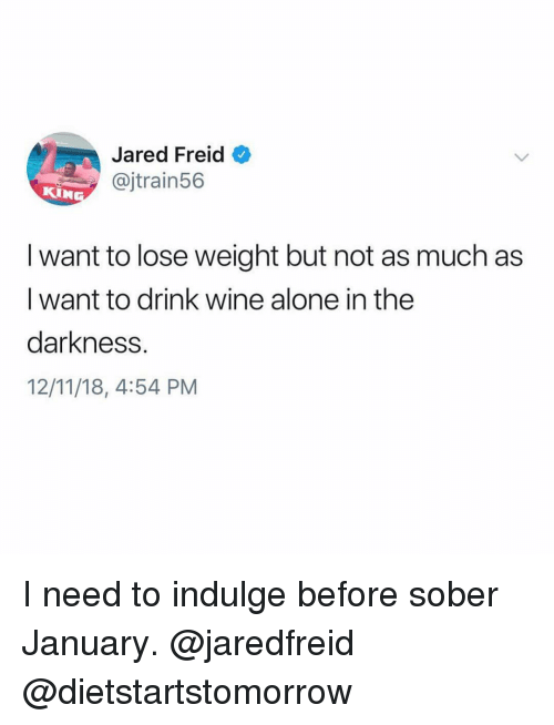 indulge: Jared Freid  @jtrain56  KIN  I want to lose weight but not as much as  I want to drink wine alone in the  darkness.  12/11/18, 4:54 PM I need to indulge before sober January. @jaredfreid @dietstartstomorrow
