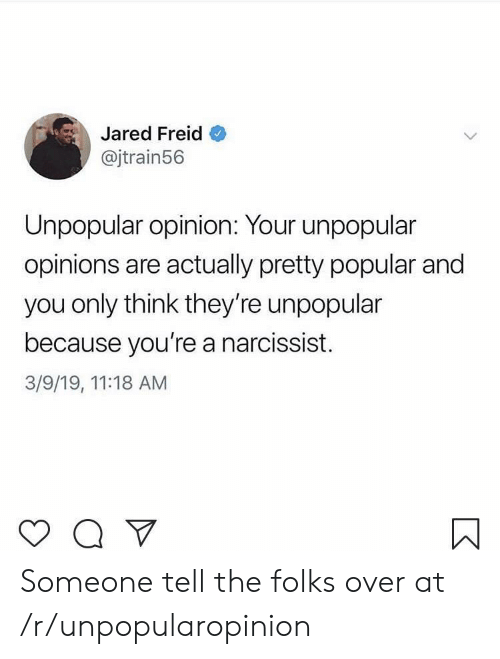 Narcissist: Jared Freid  @jtrain56  Unpopular opinion: Your unpopular  opinions are actually pretty popular and  you only think they're unpopular  because you're a narcissist.  3/9/19, 11:18 AM Someone tell the folks over at /r/unpopularopinion